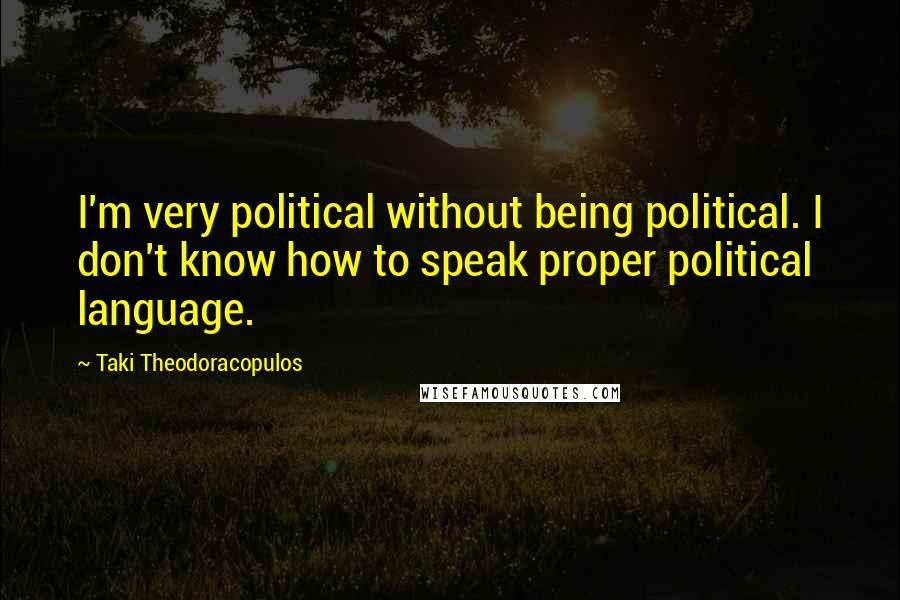Taki Theodoracopulos quotes: I'm very political without being political. I don't know how to speak proper political language.