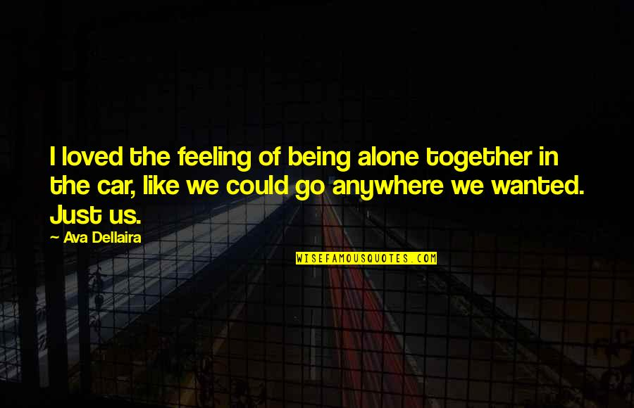 Taking Away Guns Quotes By Ava Dellaira: I loved the feeling of being alone together