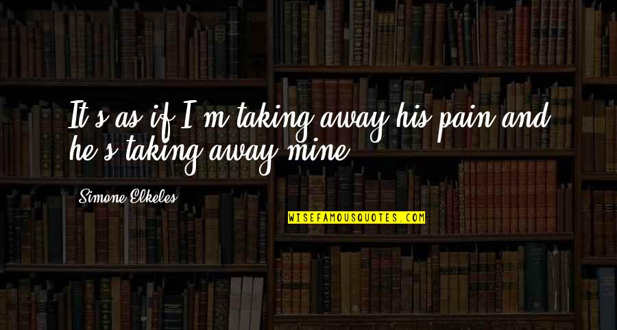 Taking Away Pain Quotes By Simone Elkeles: It's as if I'm taking away his pain