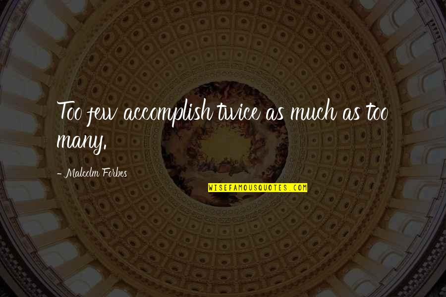 Taking Back Whats Yours Quotes By Malcolm Forbes: Too few accomplish twice as much as too