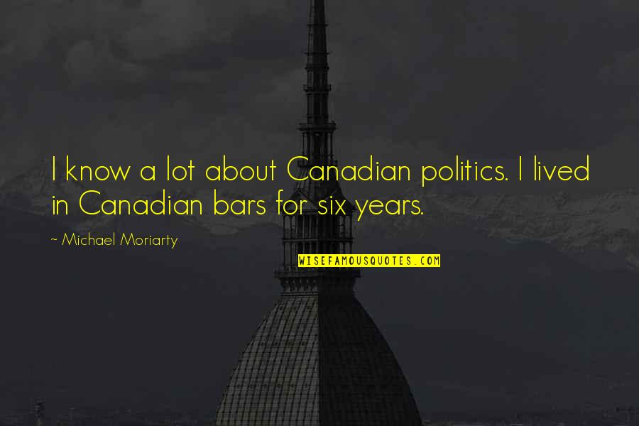 Taking Back Whats Yours Quotes By Michael Moriarty: I know a lot about Canadian politics. I