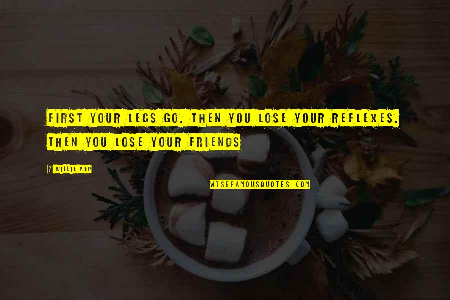 Taking Back Whats Yours Quotes By Willie Pep: First your legs go. Then you lose your
