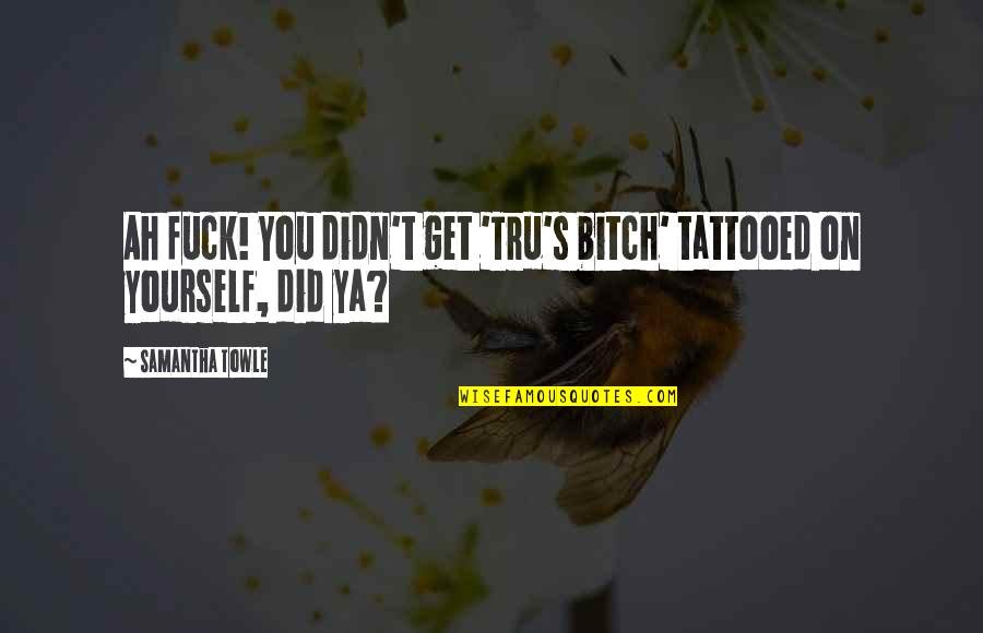 Taking Charges In Basketball Quotes By Samantha Towle: Ah fuck! You didn't get 'Tru's bitch' tattooed