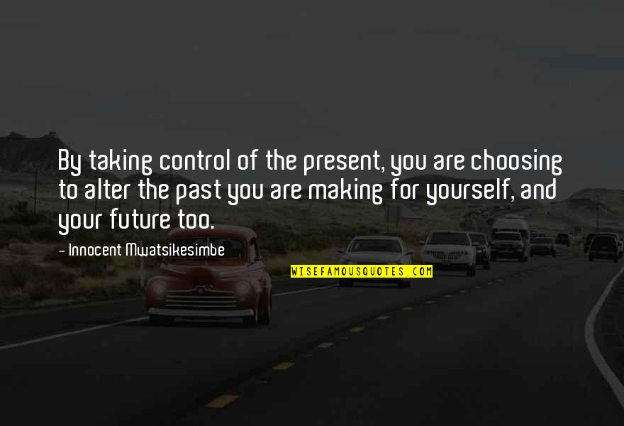 Taking Control Of Your Own Life Quotes By Innocent Mwatsikesimbe: By taking control of the present, you are
