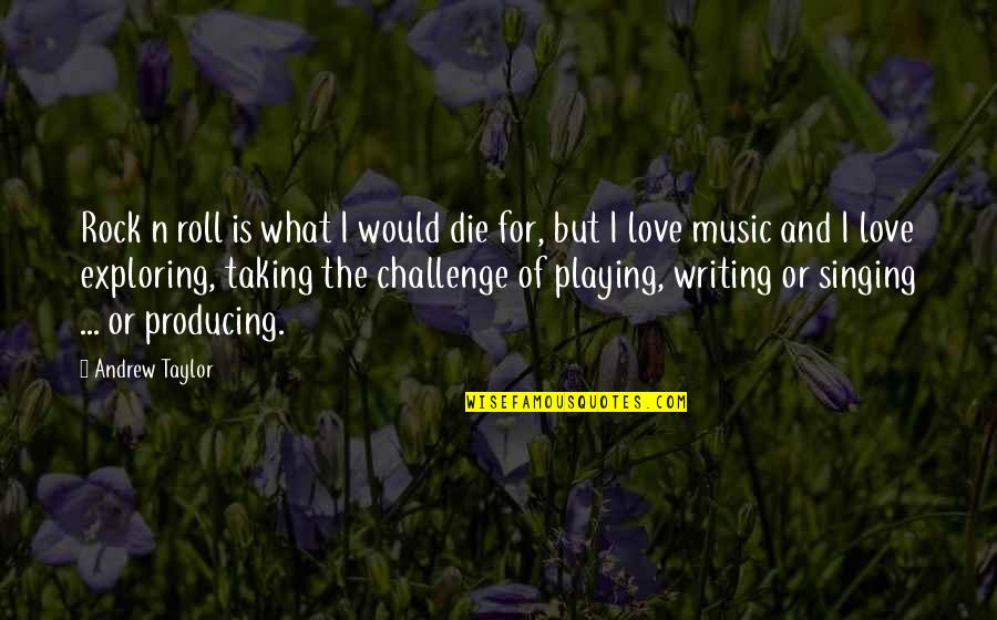 Taking On Challenges Quotes By Andrew Taylor: Rock n roll is what I would die