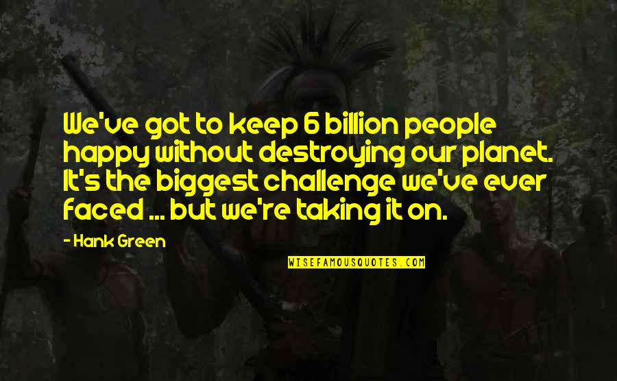 Taking On Challenges Quotes By Hank Green: We've got to keep 6 billion people happy