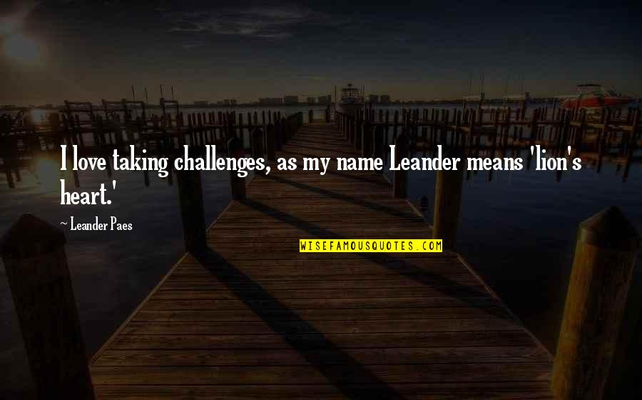 Taking On Challenges Quotes By Leander Paes: I love taking challenges, as my name Leander