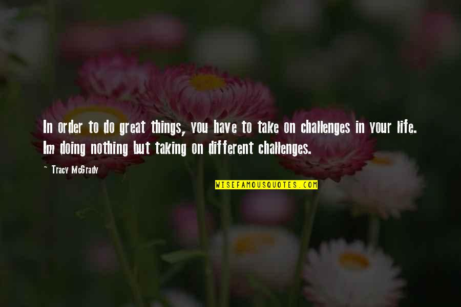 Taking On Challenges Quotes By Tracy McGrady: In order to do great things, you have