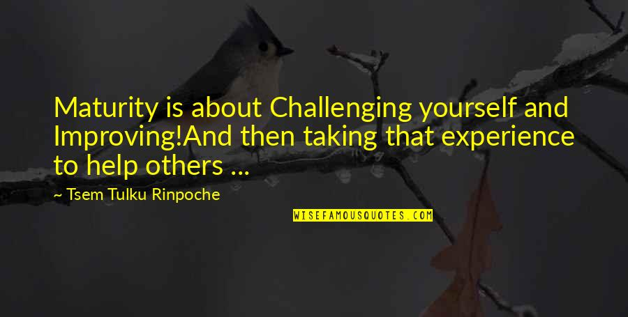 Taking On Challenges Quotes By Tsem Tulku Rinpoche: Maturity is about Challenging yourself and Improving!And then
