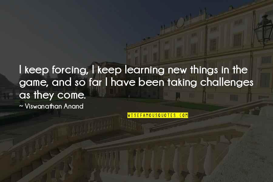 Taking On Challenges Quotes By Viswanathan Anand: I keep forcing, I keep learning new things