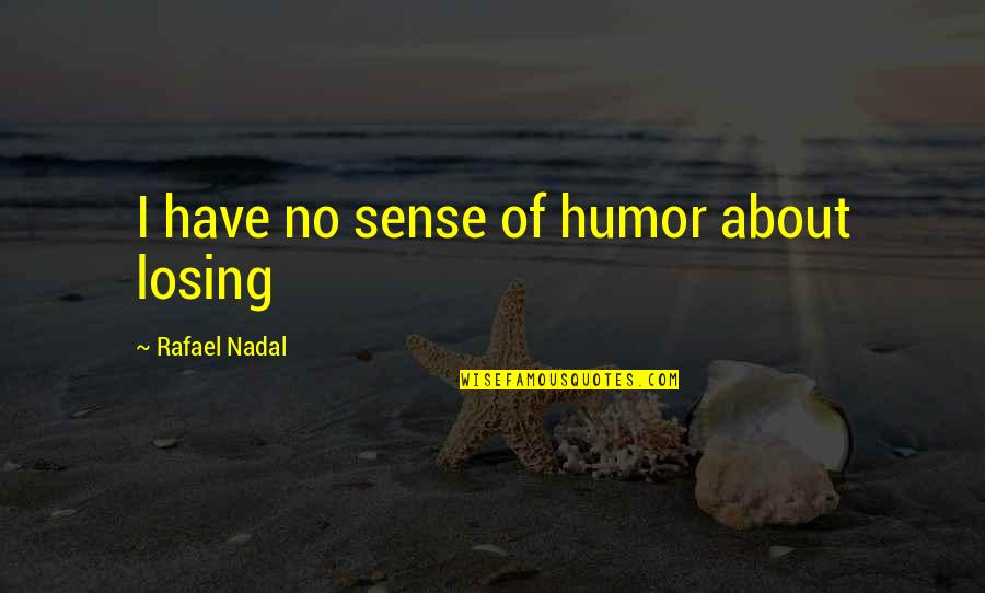 Taking Photos Of Yourself Quotes By Rafael Nadal: I have no sense of humor about losing