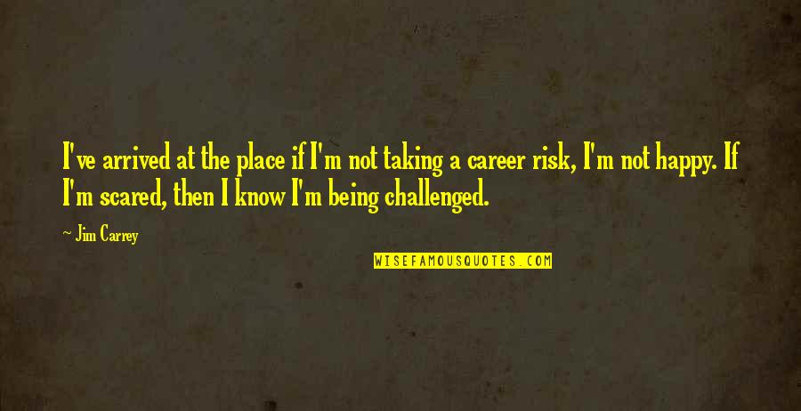 Taking Risk And Being Happy Quotes By Jim Carrey: I've arrived at the place if I'm not
