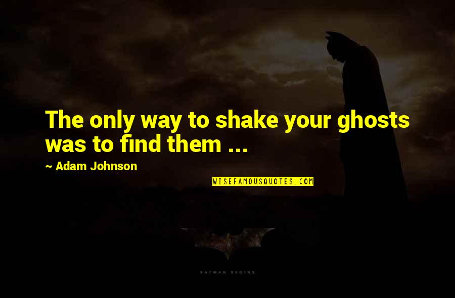 Taking Things Too Seriously Quotes By Adam Johnson: The only way to shake your ghosts was