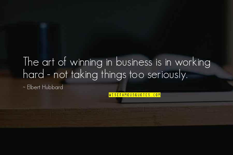 Taking Things Too Seriously Quotes By Elbert Hubbard: The art of winning in business is in