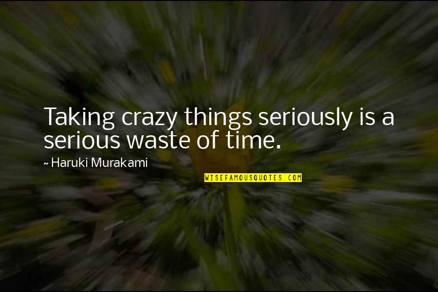 Taking Things Too Seriously Quotes By Haruki Murakami: Taking crazy things seriously is a serious waste