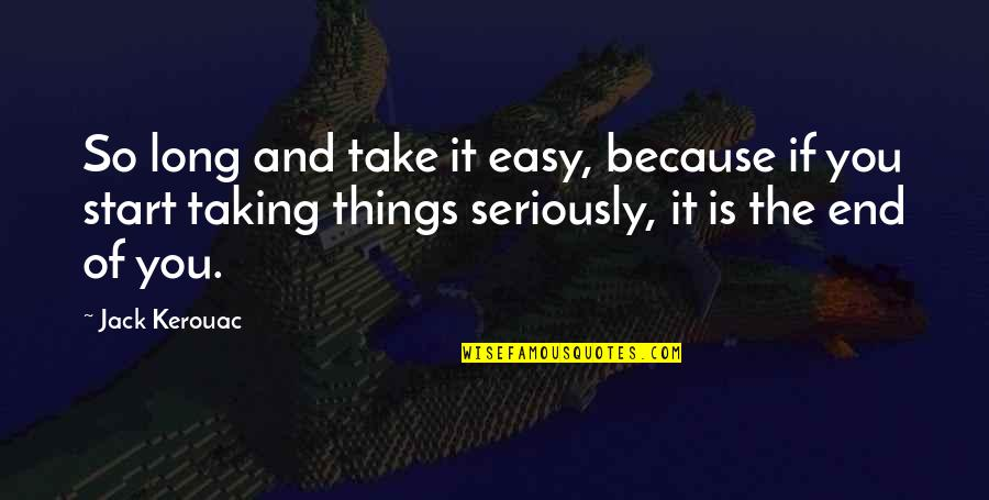 Taking Things Too Seriously Quotes By Jack Kerouac: So long and take it easy, because if
