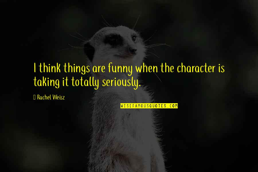 Taking Things Too Seriously Quotes By Rachel Weisz: I think things are funny when the character