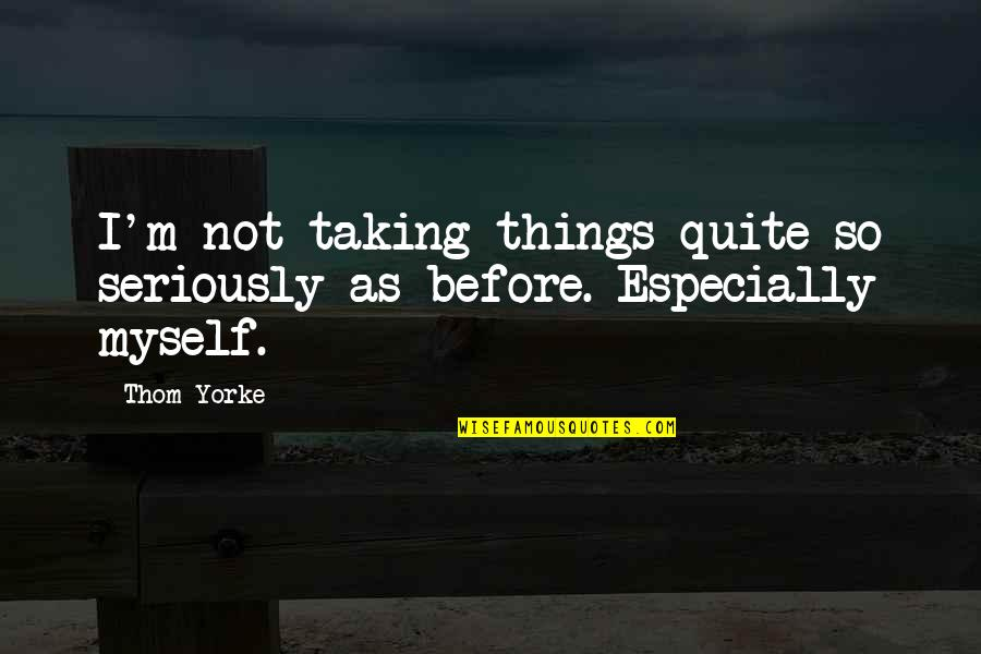 Taking Things Too Seriously Quotes By Thom Yorke: I'm not taking things quite so seriously as