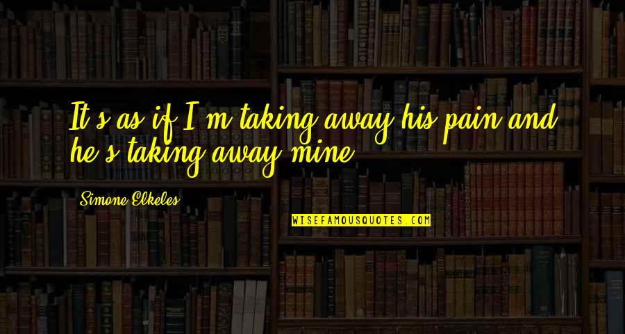Taking Your Pain Away Quotes By Simone Elkeles: It's as if I'm taking away his pain