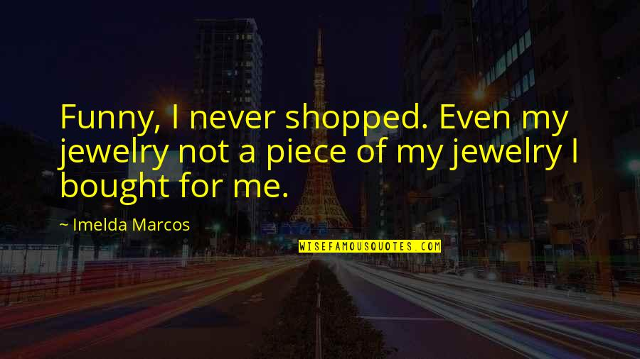 Taking Your Time With A Relationship Quotes By Imelda Marcos: Funny, I never shopped. Even my jewelry not