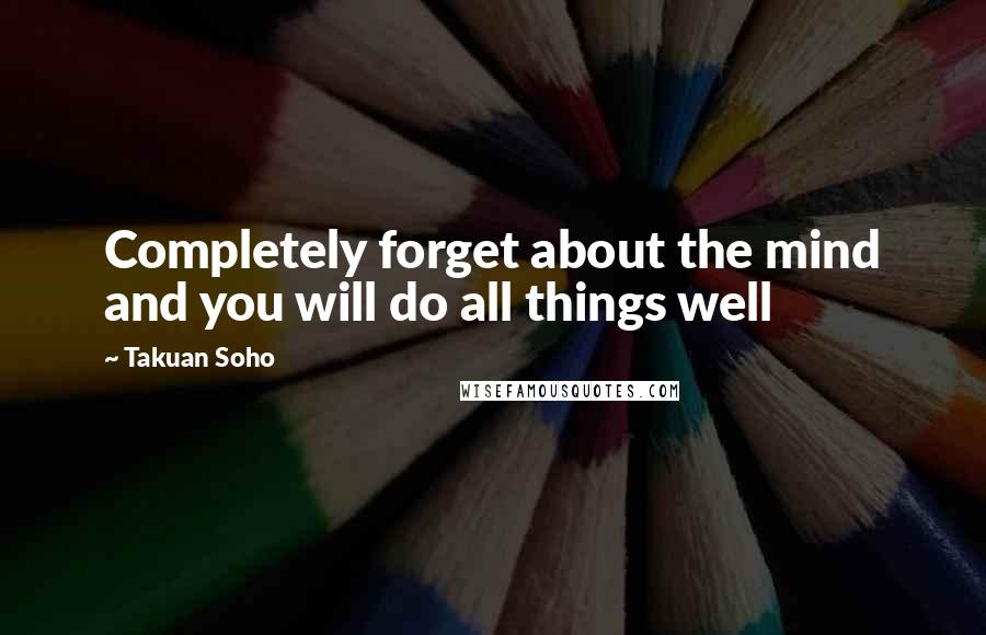 Takuan Soho quotes: Completely forget about the mind and you will do all things well