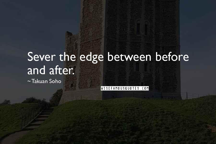 Takuan Soho quotes: Sever the edge between before and after.