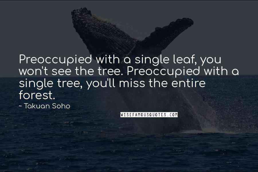 Takuan Soho quotes: Preoccupied with a single leaf, you won't see the tree. Preoccupied with a single tree, you'll miss the entire forest.