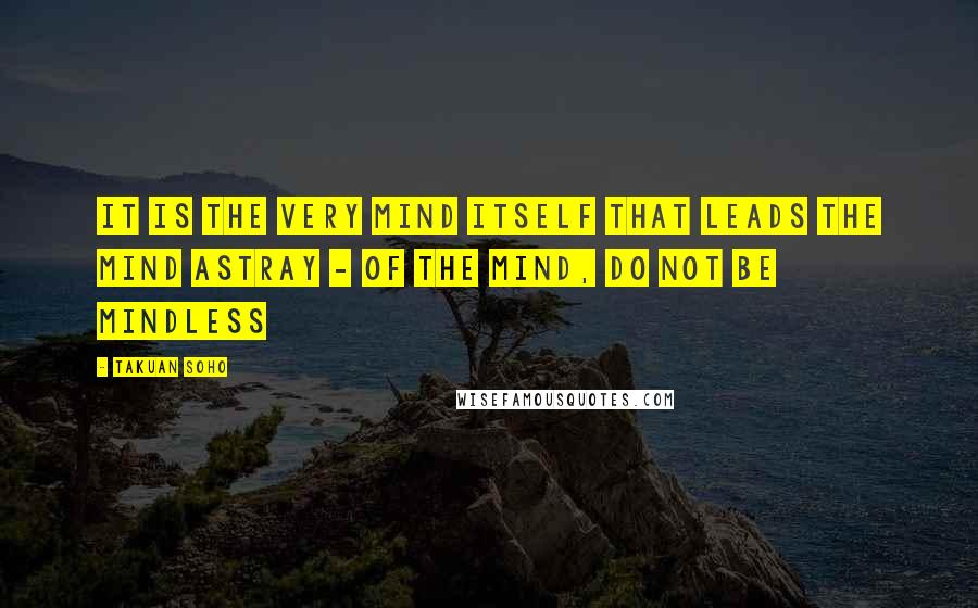 Takuan Soho quotes: It is the very mind itself that leads the mind astray - of the mind, do not be mindless