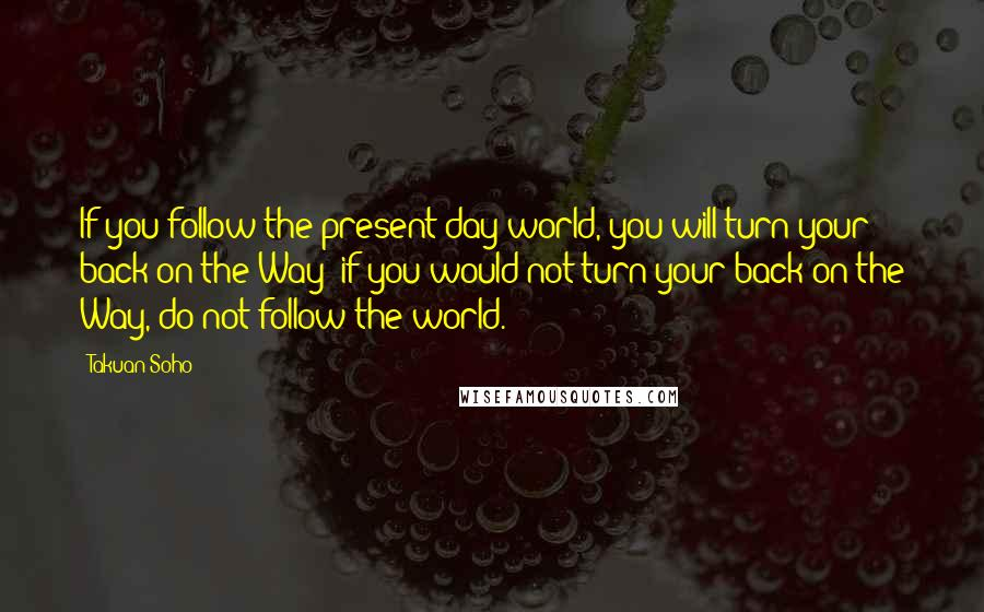 Takuan Soho quotes: If you follow the present-day world, you will turn your back on the Way; if you would not turn your back on the Way, do not follow the world.