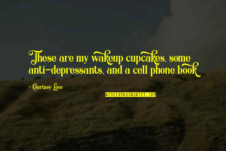 Talent Agents Quotes By Courtney Love: These are my wakeup cupcakes, some anti-depressants, and
