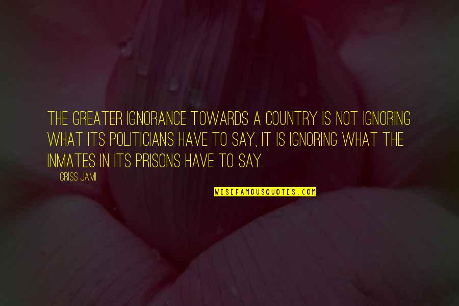 Talent Agents Quotes By Criss Jami: The greater ignorance towards a country is not