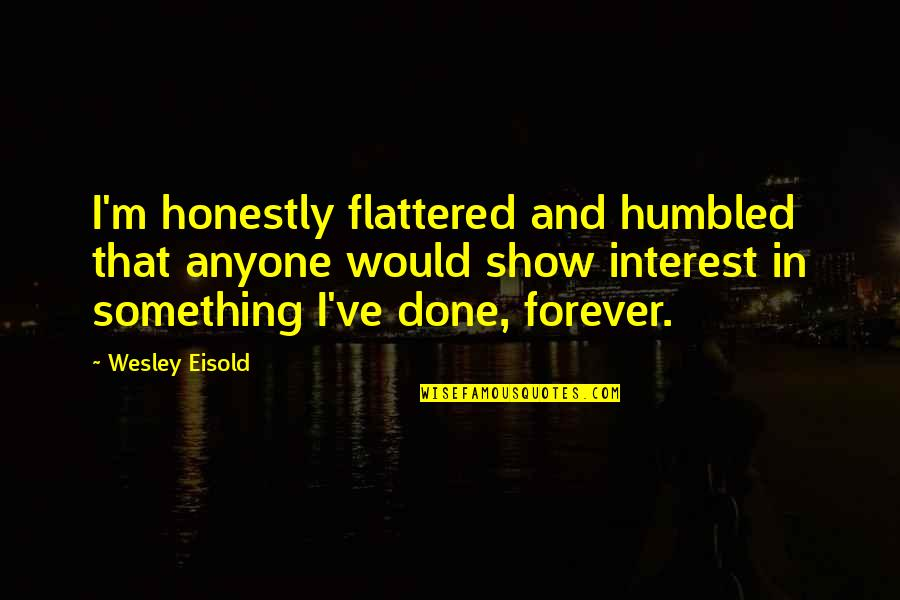 Talent Agents Quotes By Wesley Eisold: I'm honestly flattered and humbled that anyone would