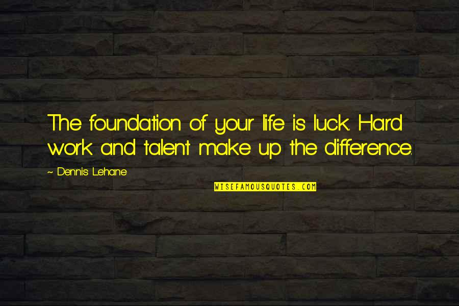 Talent And Hard Work Quotes By Dennis Lehane: The foundation of your life is luck. Hard