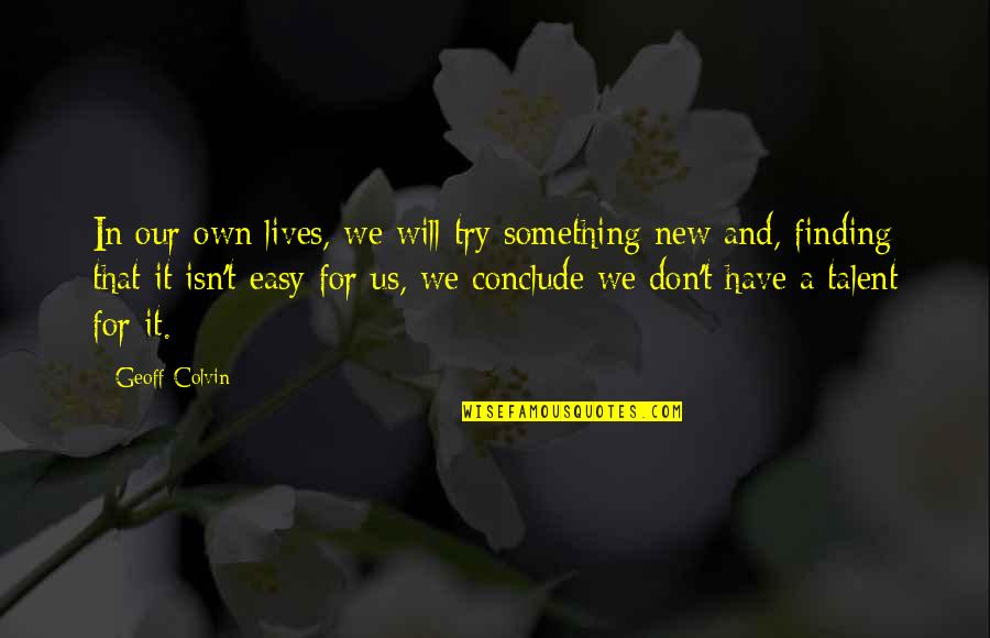 Talent And Hard Work Quotes By Geoff Colvin: In our own lives, we will try something