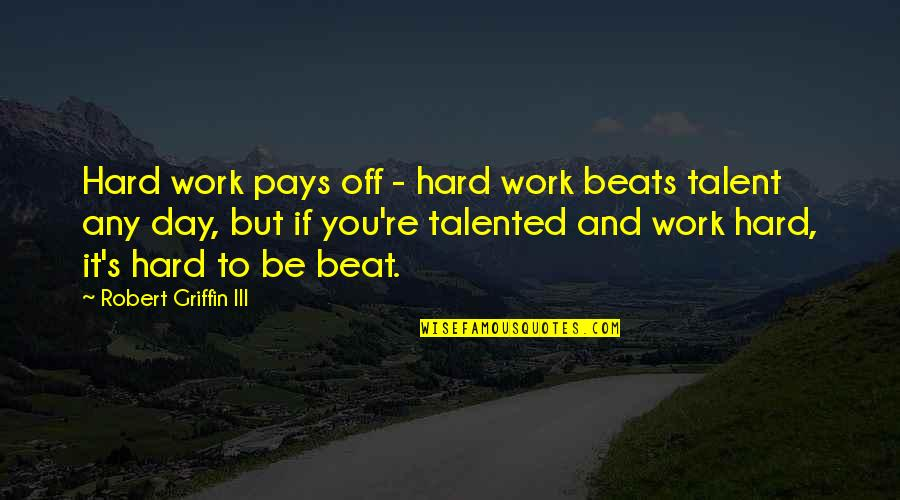 Talent And Hard Work Quotes By Robert Griffin III: Hard work pays off - hard work beats