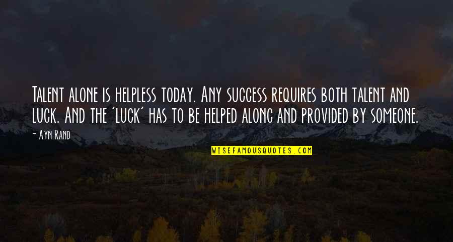Talent And Luck Quotes By Ayn Rand: Talent alone is helpless today. Any success requires