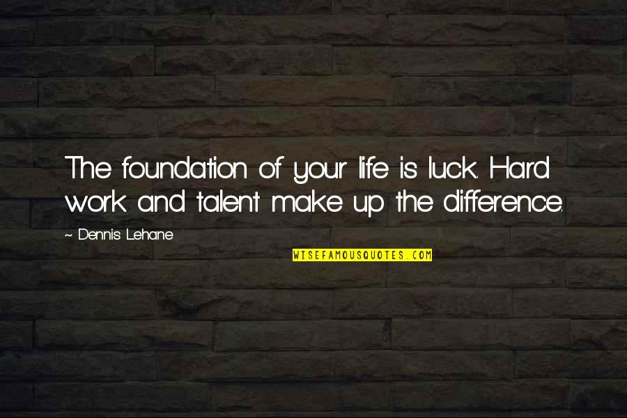Talent And Luck Quotes By Dennis Lehane: The foundation of your life is luck. Hard