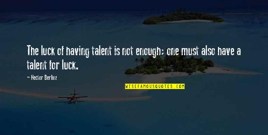 Talent And Luck Quotes By Hector Berlioz: The luck of having talent is not enough;