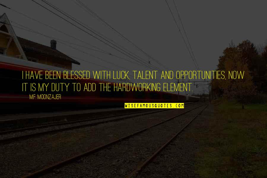 Talent And Luck Quotes By M.F. Moonzajer: I have been blessed with luck, talent and