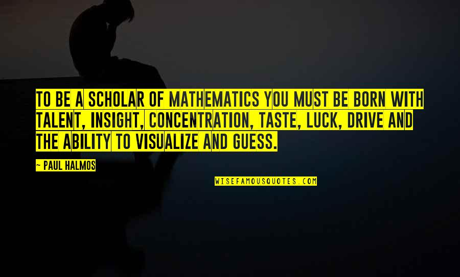 Talent And Luck Quotes By Paul Halmos: To be a scholar of mathematics you must
