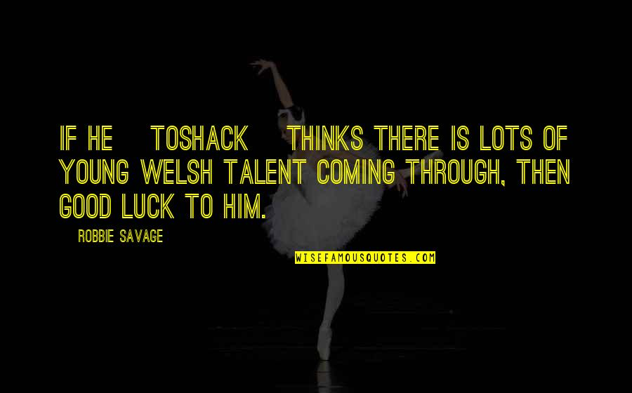Talent And Luck Quotes By Robbie Savage: If he [Toshack] thinks there is lots of