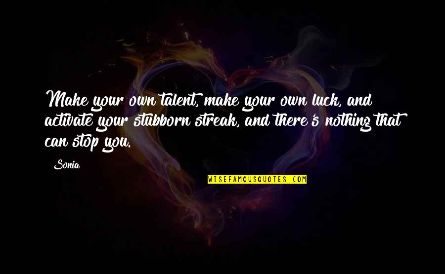 Talent And Luck Quotes By Sonia: Make your own talent, make your own luck,