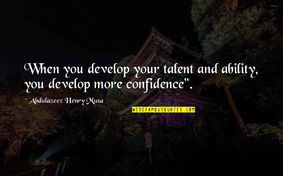 Talent Quotes And Quotes By Abdulazeez Henry Musa: When you develop your talent and ability, you