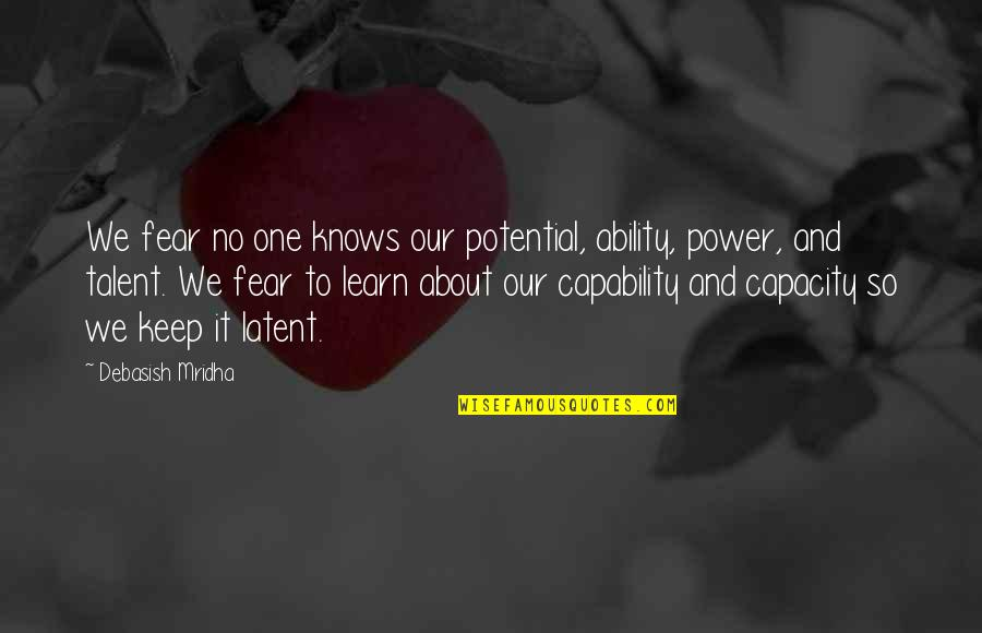 Talent Quotes And Quotes By Debasish Mridha: We fear no one knows our potential, ability,