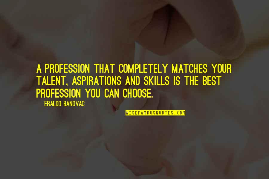 Talent Quotes And Quotes By Eraldo Banovac: A profession that completely matches your talent, aspirations