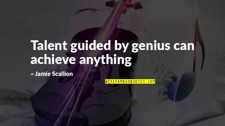 Talent Quotes And Quotes By Jamie Scallion: Talent guided by genius can achieve anything