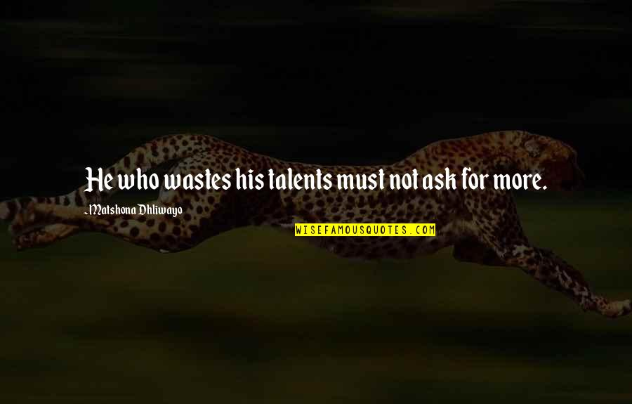 Talent Quotes And Quotes By Matshona Dhliwayo: He who wastes his talents must not ask