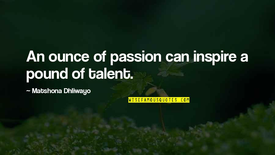 Talent Quotes And Quotes By Matshona Dhliwayo: An ounce of passion can inspire a pound