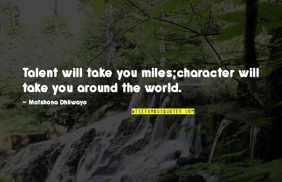 Talent Quotes And Quotes By Matshona Dhliwayo: Talent will take you miles;character will take you