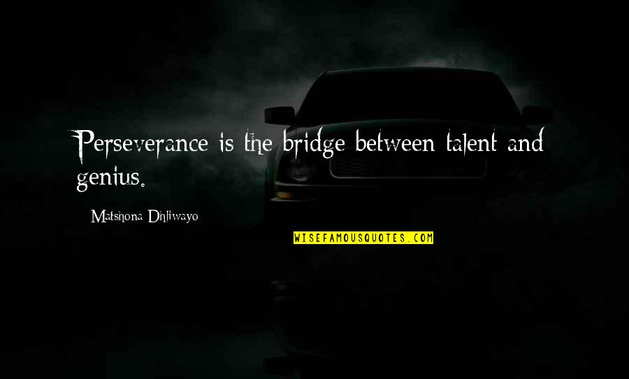 Talent Quotes And Quotes By Matshona Dhliwayo: Perseverance is the bridge between talent and genius.